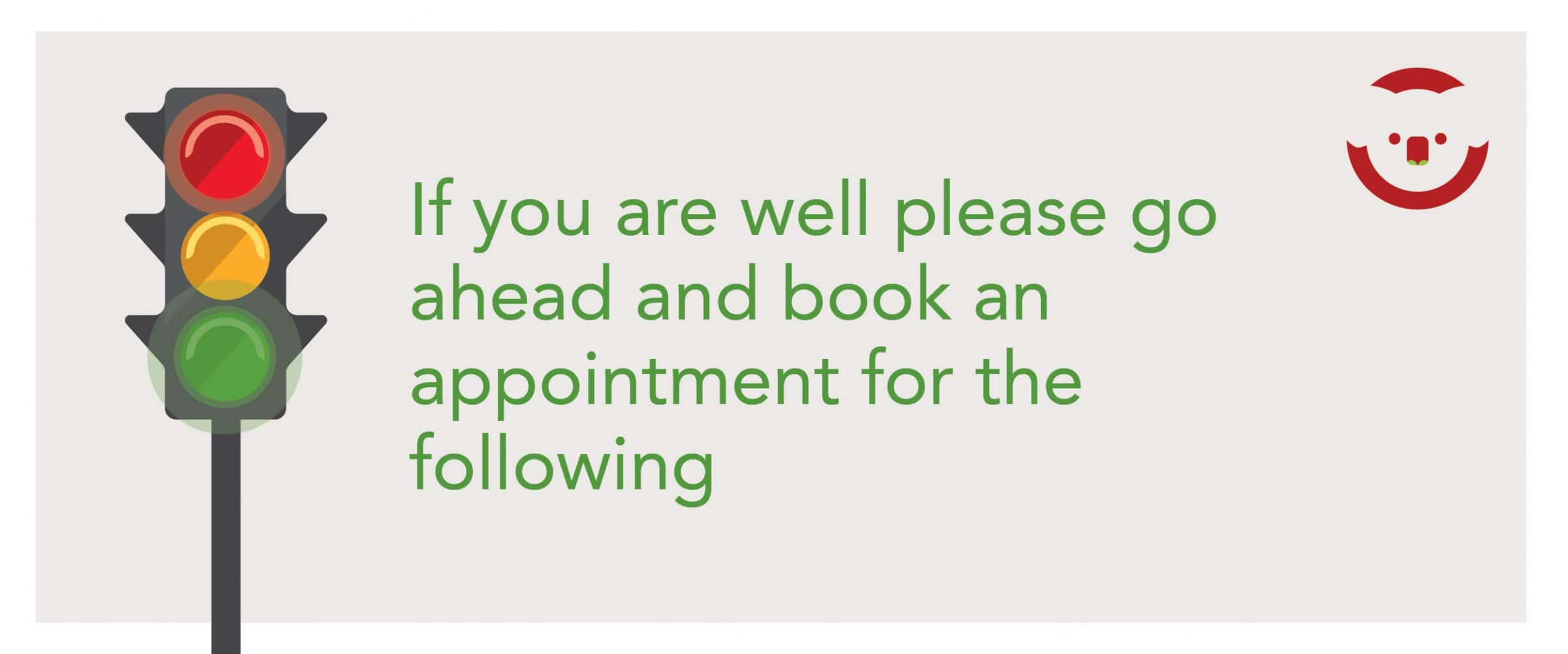 If you are well, book an appointment for the following: